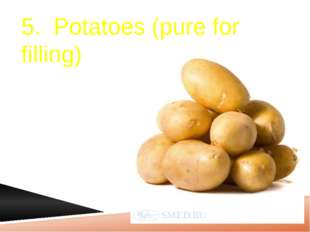 5. Potatoes (pure for filling)