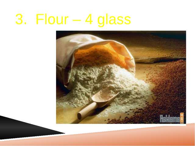 3. Flour – 4 glass
