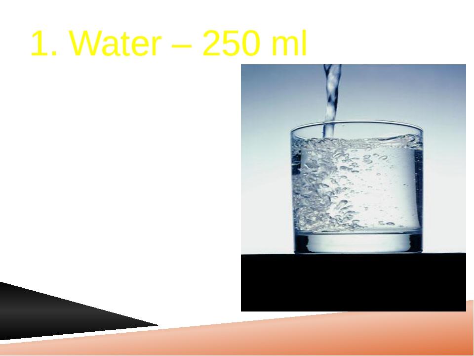 1. Water – 250 ml
