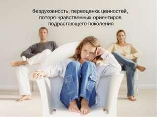 бездуховность, переоценка ценностей, потеря нравственных ориентиров подрастаю