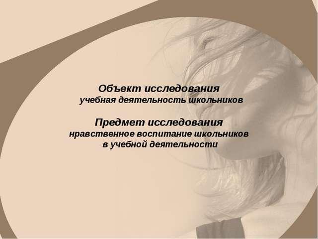 Объект исследования учебная деятельность школьников Предмет исследования нра...