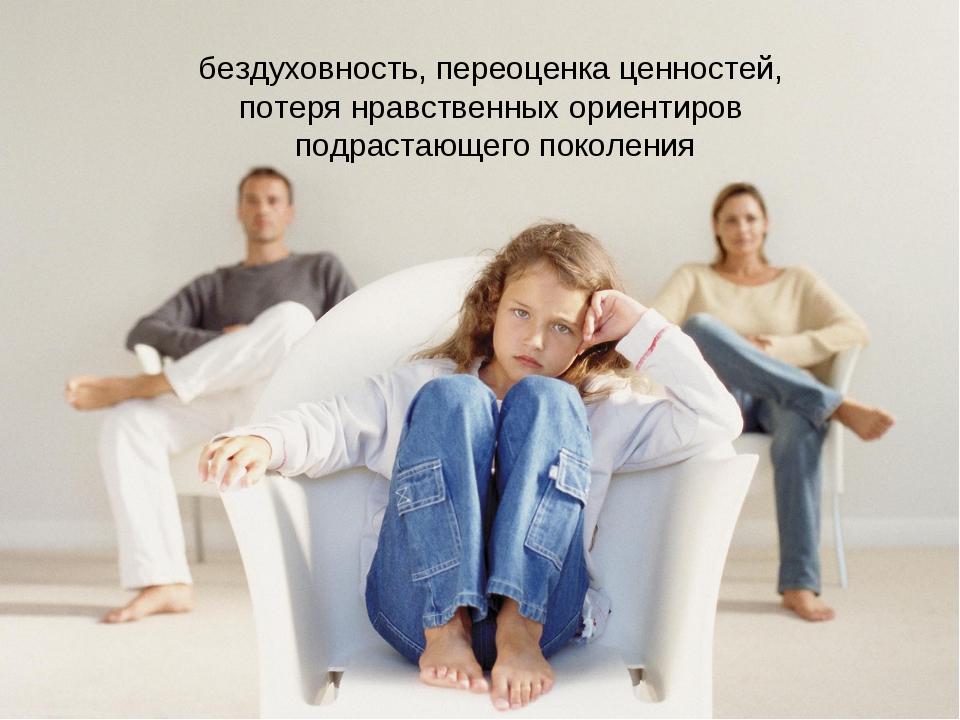 бездуховность, переоценка ценностей, потеря нравственных ориентиров подрастаю...