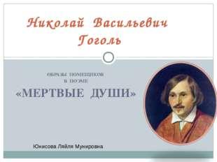 ОБРАЗЫ ПОМЕЩИКОВ В ПОЭМЕ «МЕРТВЫЕ ДУШИ» Николай Васильевич Гоголь Юнисова Ля