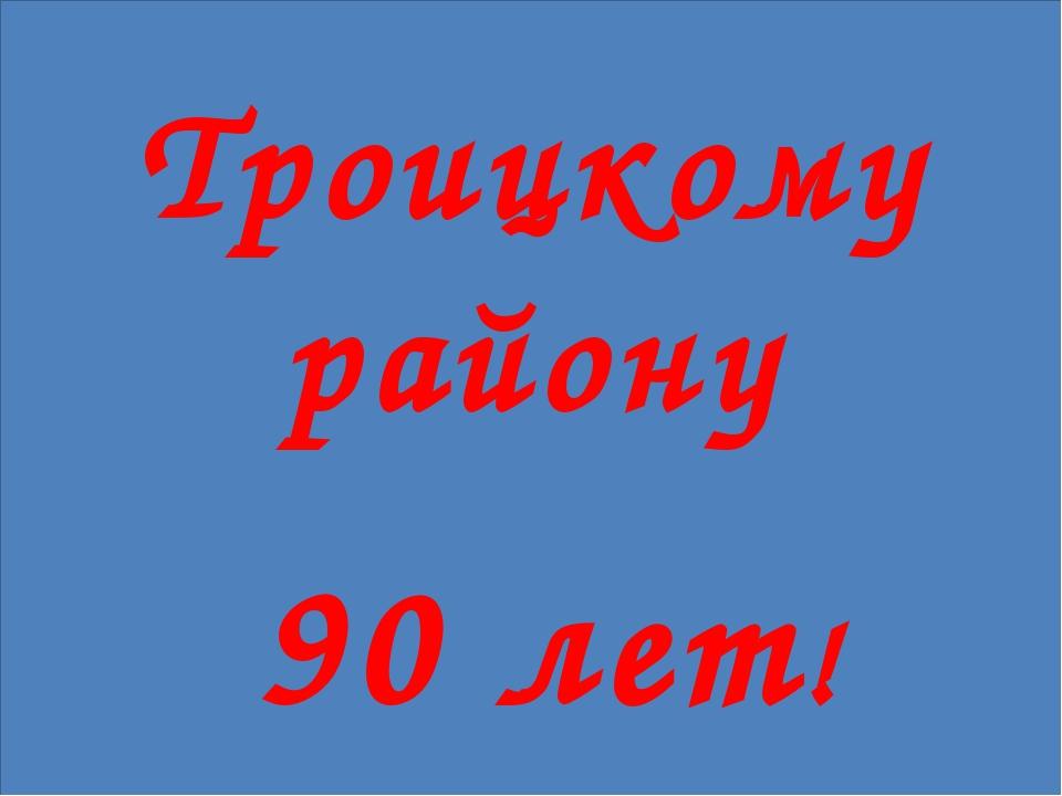 Троицкому району 90 лет!