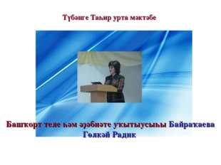 Түбәнге Таһир урта мәктәбе Башҡорт теле һәм әҙәбиәте уҡытыусыһы Байраҡаева Г