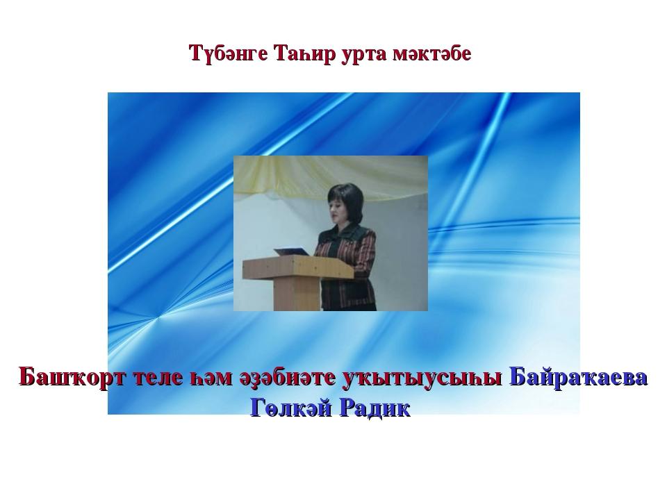 Түбәнге Таһир урта мәктәбе Башҡорт теле һәм әҙәбиәте уҡытыусыһы Байраҡаева Г...