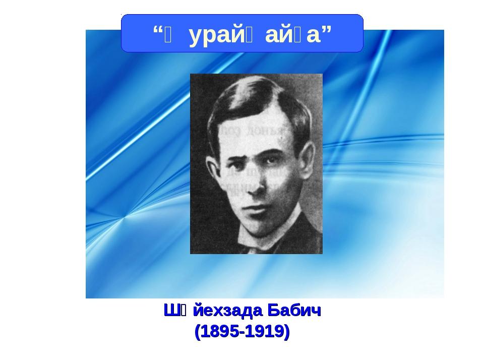 """""""Ҡурайҡайға"""" Шәйехзада Бабич (1895-1919)"""