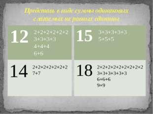 Представь в виде суммы одинаковых слагаемых не равных единицы 2+2+2+2+2+2 3+3
