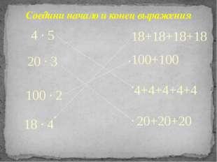 4+4+4+4+4 20 ∙ 3 20+20+20 100 ∙ 2 100+100 18+18+18+18 18 ∙ 4 4 ∙ 5 Соедини на