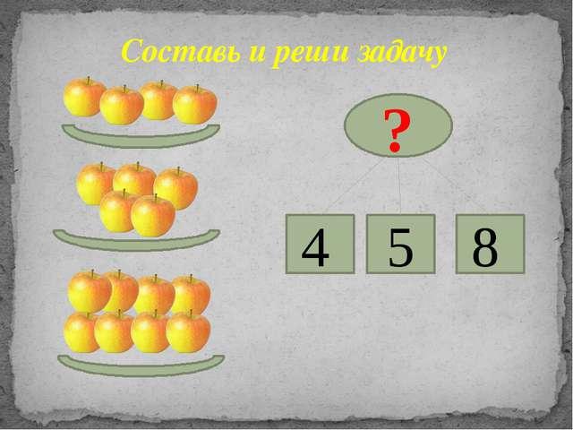 Составь и реши задачу ? 4 5 8