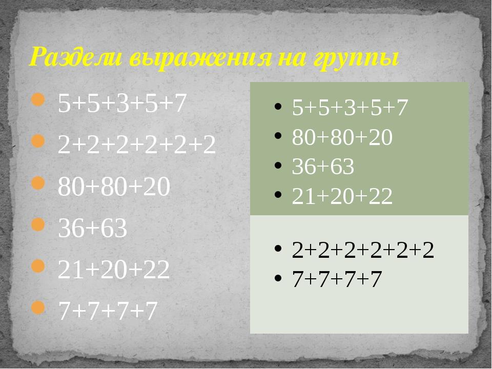 Раздели выражения на группы 5+5+3+5+7 2+2+2+2+2+2 80+80+20 36+63 21+20+22 7+7...