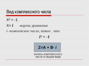 Вид комплексного числа Х² = -1 Х= i -корень уравнения i- комплексное число, т