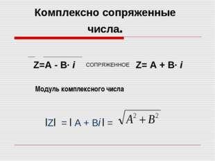 Модуль комплексного числа Z=А - В· i СОПРЯЖЕННОЕ Z= А + В· i Комплексно сопря