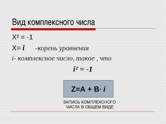 Вид комплексного числа Х² = -1 Х= i -корень уравнения i- комплексное число, т...