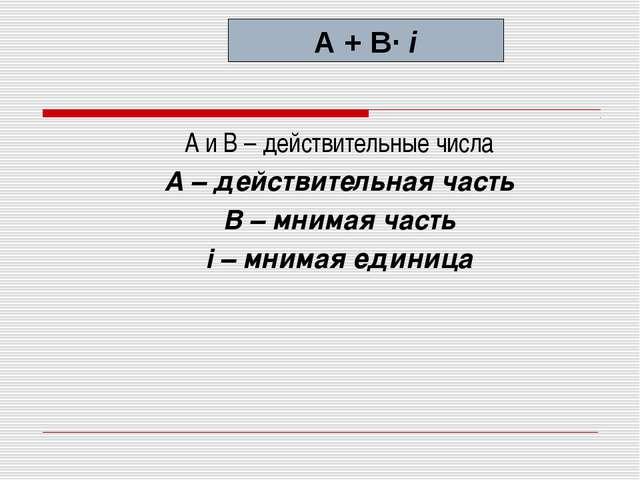 А и В – действительные числа А – действительная часть В – мнимая часть i – м...