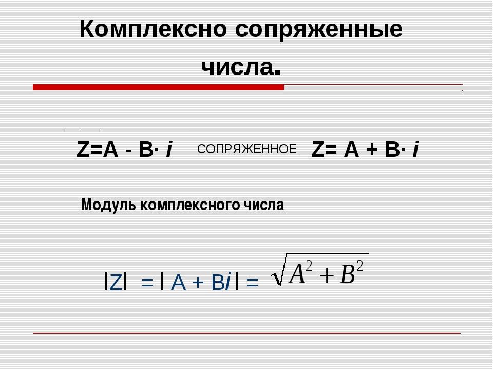 Модуль комплексного числа Z=А - В· i СОПРЯЖЕННОЕ Z= А + В· i Комплексно сопря...