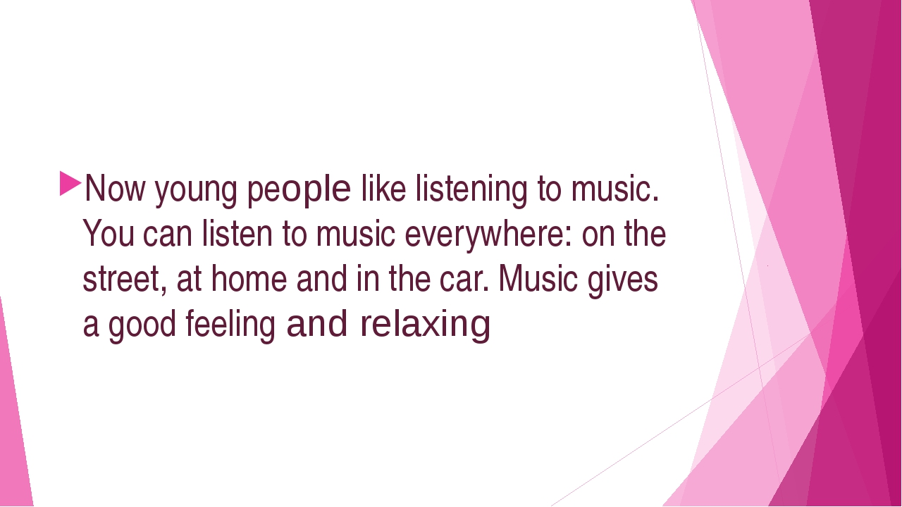 Now young peорle like listening to music. You can listen to music everywhere...