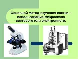 Основной метод изучения клетки – использование микроскопа светового или элект