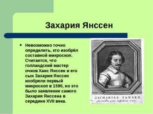 Захария Янссен Невозможно точно определить, кто изобрёл составной микроскоп.