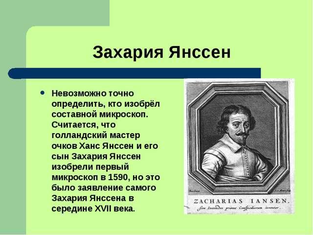 Захария Янссен Невозможно точно определить, кто изобрёл составной микроскоп....