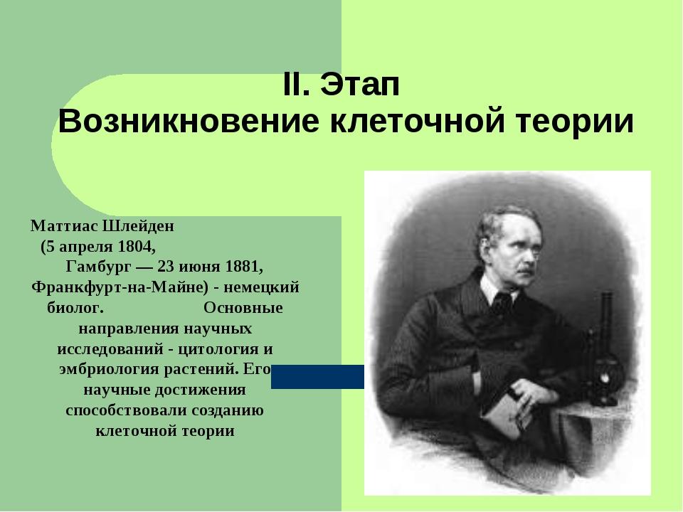 II. Этап Возникновение клеточной теории Маттиас Шлейден (5 апреля 1804, Гамбу...