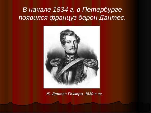 В начале 1834 г. в Петербурге появился француз барон Дантес. Ж. Дантес-Геккер...