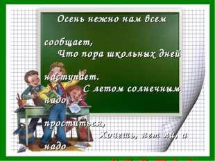 Осень нежно нам всем сообщает, Что пора школьных дней наступает. С летом сол