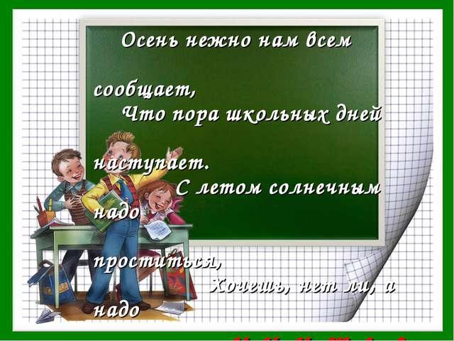 Осень нежно нам всем сообщает, Что пора школьных дней наступает. С летом сол...