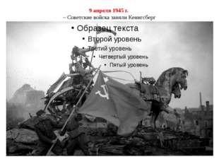 9 апреля 1945 г. – Советские войска заняли Кенигсберг
