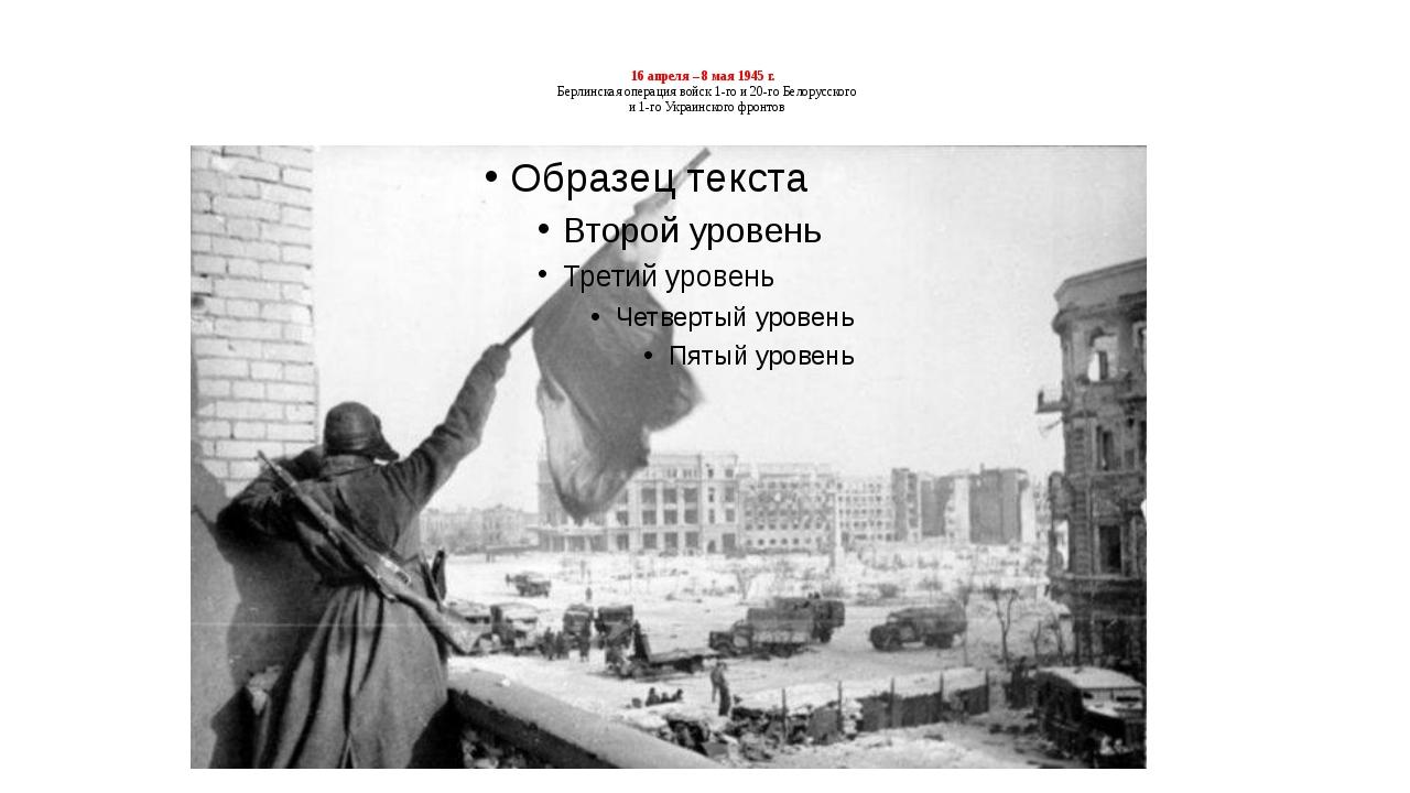16 апреля – 8 мая 1945 г. Берлинская операция войск 1-го и 20-го Белорусского...
