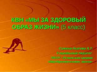 КВН «МЫ ЗА ЗДОРОВЫЙ ОБРАЗ ЖИЗНИ» (5 класс) Сумина-Асатова А.Т. Социальный пед