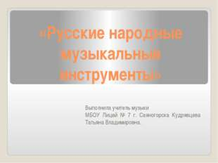 «Русские народные музыкальные инструменты» Выполнила учитель музыки МБОУ Лиц