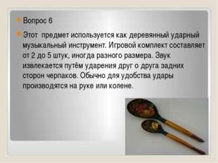 Вопрос 6 Этот предмет используется как деревянный ударный музыкальный инстру