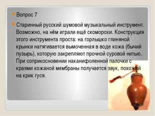 Вопрос 7 Старинный русский шумовой музыкальный инструмент. Возможно, на нём