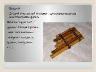 Вопрос 9 Духовой музыкальный инструмент, русская разновидность многоствольча