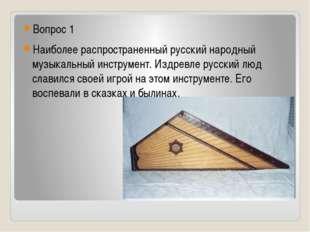 Вопрос 1 Наиболее распространенный русский народный музыкальный инструмент.