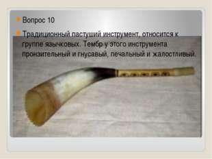 Вопрос 10 Традиционный пастуший инструмент, относится к группе язычковых. Те