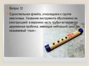 Вопрос 12 Одноствольная флейта, относящаяся к группе свистковых. Название ин