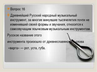 Вопрос 16 Древнейший Русский народный музыкальный инструмент, за многие мину