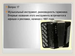 Вопрос 17 Музыкальный инструмент, разновидность гармоники. Впервые название
