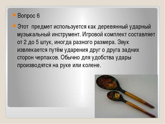 Вопрос 6 Этот предмет используется как деревянный ударный музыкальный инстру...