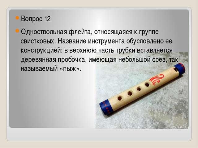 Вопрос 12 Одноствольная флейта, относящаяся к группе свистковых. Название ин...
