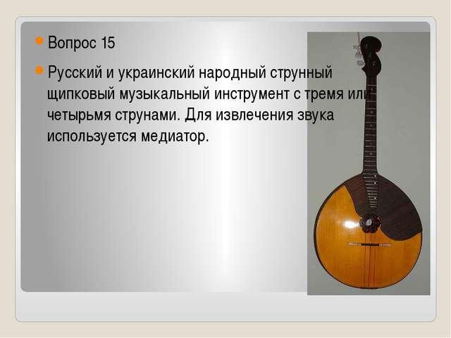 Вопрос 15 Русский и украинский народный струнный щипковыймузыкальный инстру...