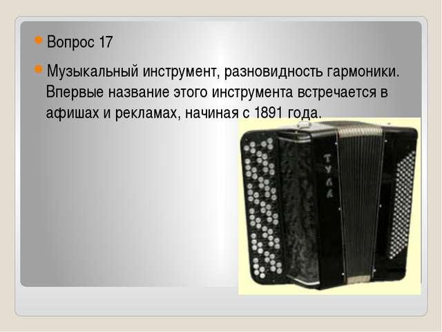 Вопрос 17 Музыкальный инструмент, разновидность гармоники. Впервые название...