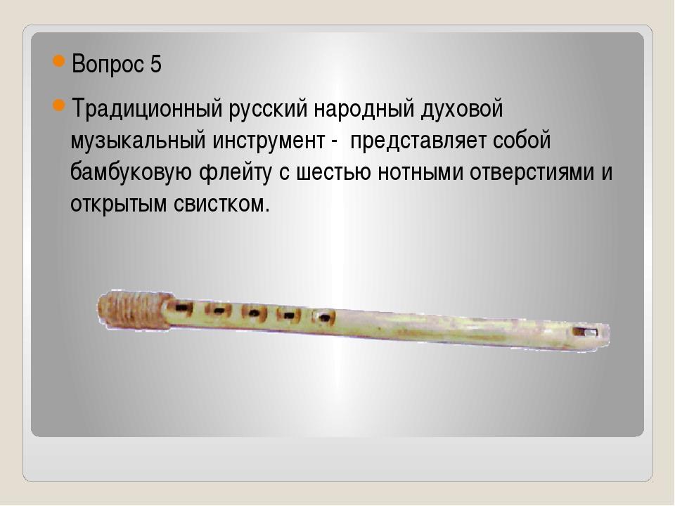 Вопрос 5 Традиционный русский народный духовой музыкальный инструмент -пре...