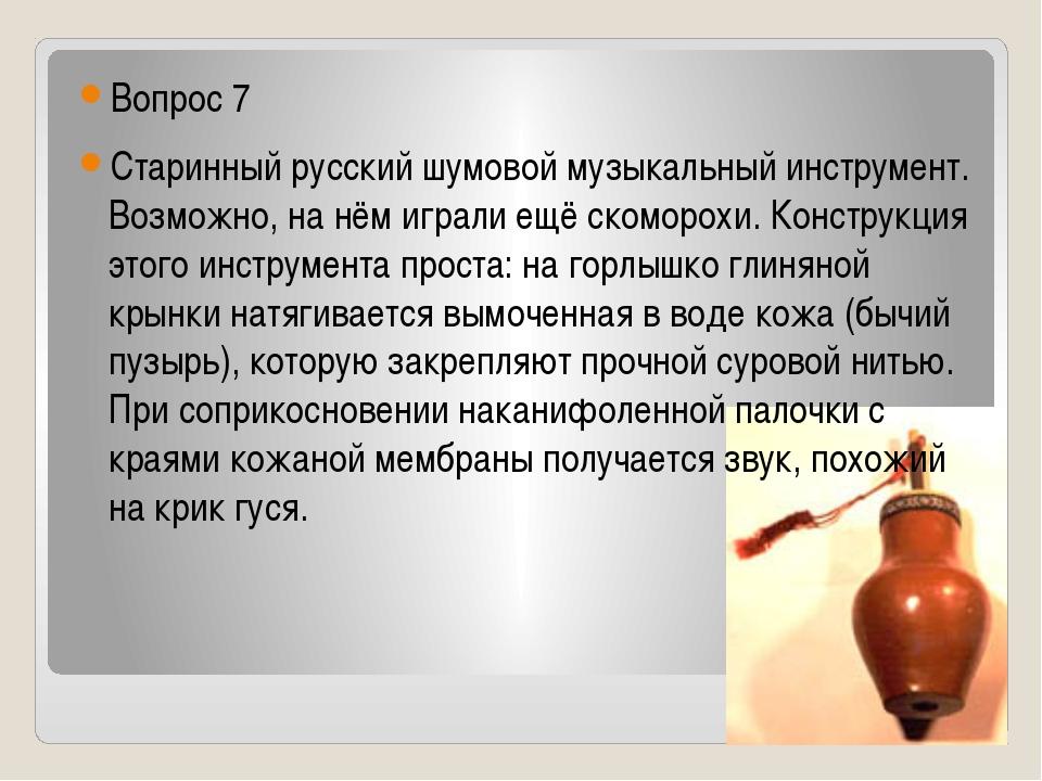 Вопрос 7 Старинный русский шумовой музыкальный инструмент. Возможно, на нём...