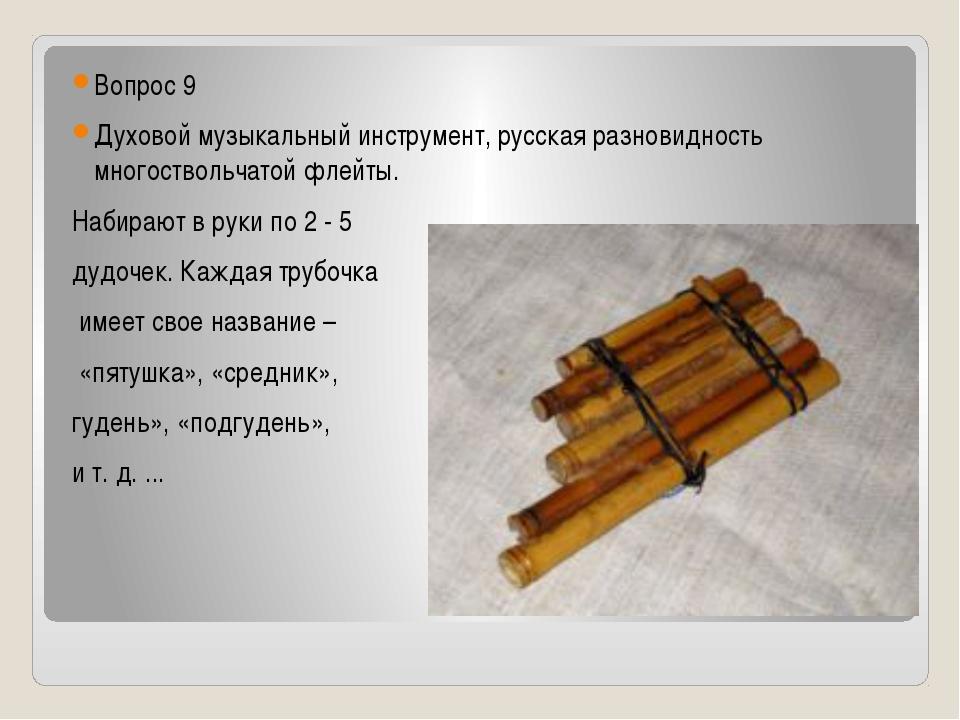 Вопрос 9 Духовой музыкальный инструмент, русская разновидность многоствольча...