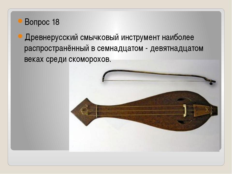 Вопрос 18 Древнерусский смычковый инструмент наиболее распространённый в сем...