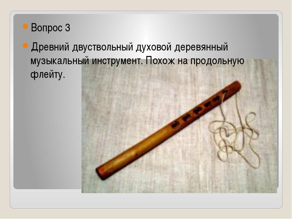 Вопрос 3 Древний двуствольный духовой деревянный музыкальный инструмент. Пох...