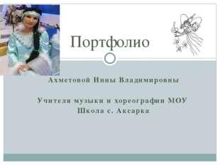 Ахметовой Инны Владимировны Учителя музыки и хореографии МОУ Школа с. Аксарка